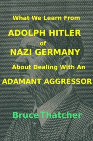 What We Learn From Adolph Hitler of Nazi Germany About Dealing With An Adamant Aggressor Book Cover