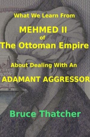 What We Learn From Mehmed II of The Ottoman Empire About Dealing With An Adamant Aggressor Book Cover