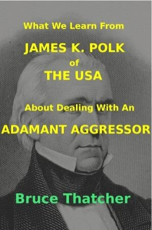 What We Learn From James K. Polk of The USA About Dealing With An Adamant Aggressor Book Cover